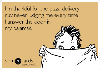 im-thankful-for-the-pizza-delivery-guy-never-judging-me-every-time-i-answer-the-door-in-my-pajamas--f1100